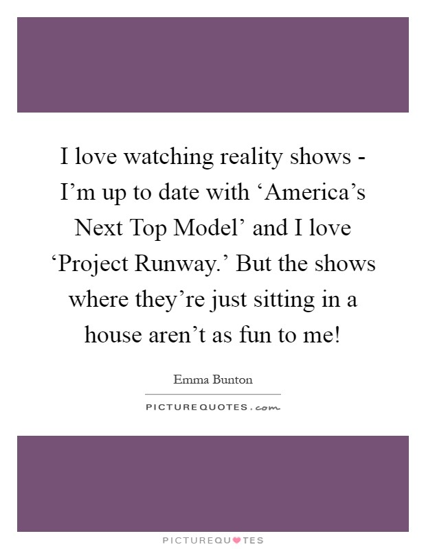 I love watching reality shows - I'm up to date with 'America's Next Top Model' and I love 'Project Runway.' But the shows where they're just sitting in a house aren't as fun to me! Picture Quote #1