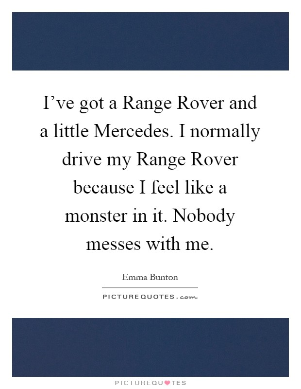 I've got a Range Rover and a little Mercedes. I normally drive my Range Rover because I feel like a monster in it. Nobody messes with me Picture Quote #1