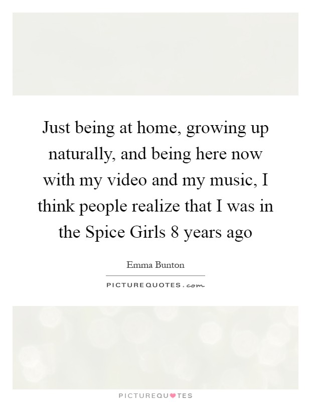 Just being at home, growing up naturally, and being here now with my video and my music, I think people realize that I was in the Spice Girls 8 years ago Picture Quote #1