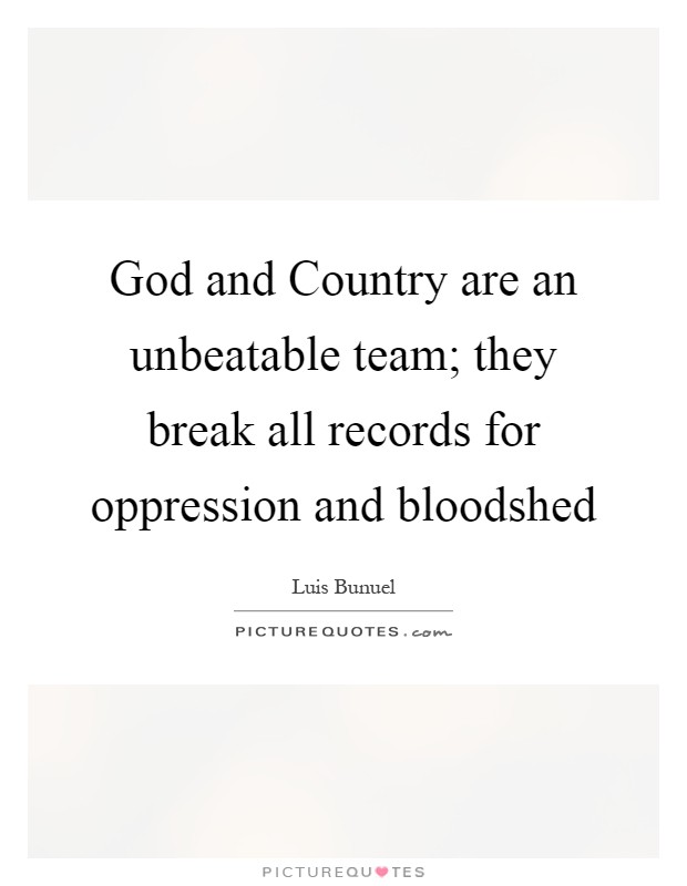 God and Country are an unbeatable team; they break all records for oppression and bloodshed Picture Quote #1