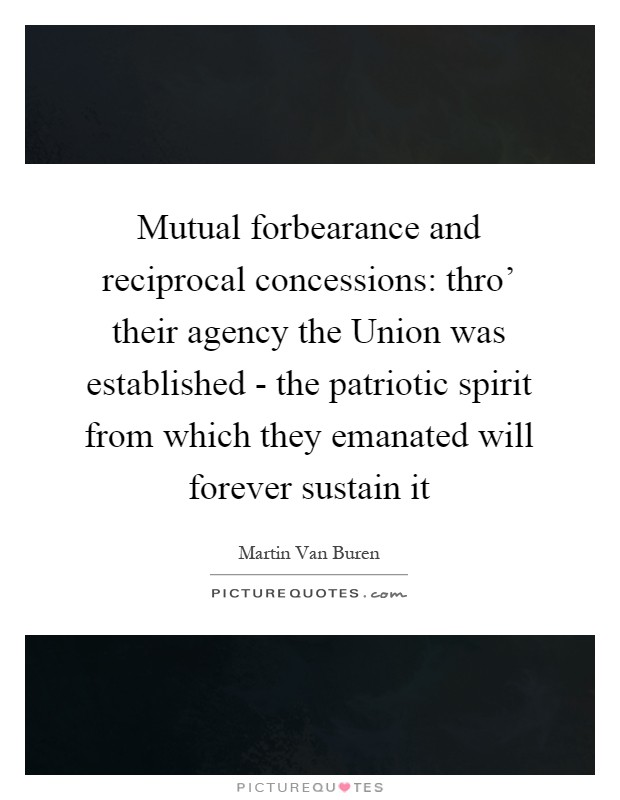 Mutual forbearance and reciprocal concessions: thro' their agency the Union was established - the patriotic spirit from which they emanated will forever sustain it Picture Quote #1
