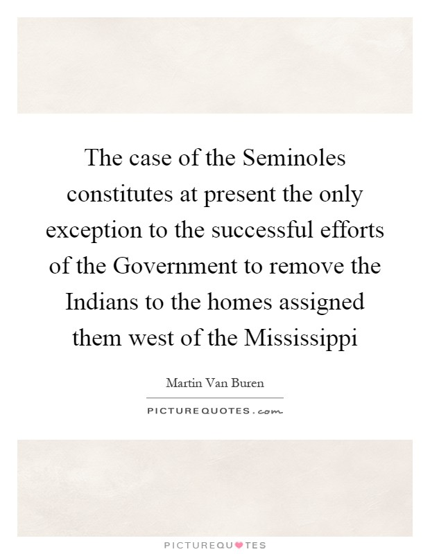 The case of the Seminoles constitutes at present the only exception to the successful efforts of the Government to remove the Indians to the homes assigned them west of the Mississippi Picture Quote #1