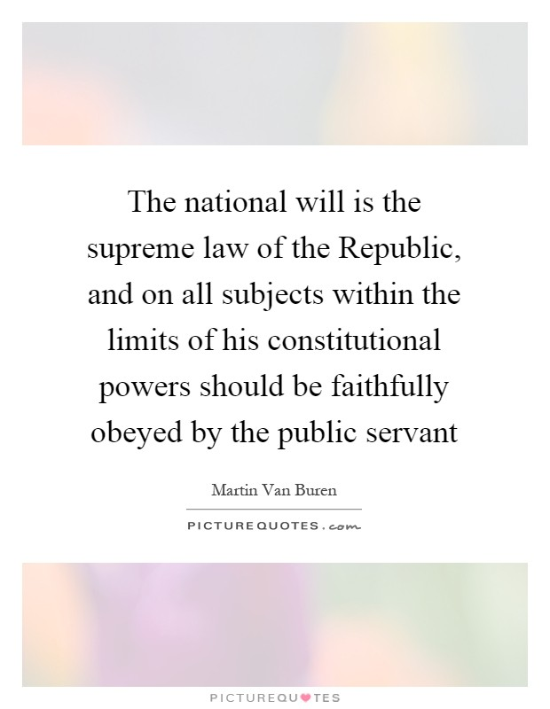 The national will is the supreme law of the Republic, and on all subjects within the limits of his constitutional powers should be faithfully obeyed by the public servant Picture Quote #1
