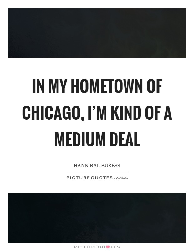 In my hometown of Chicago, I'm kind of a medium deal Picture Quote #1