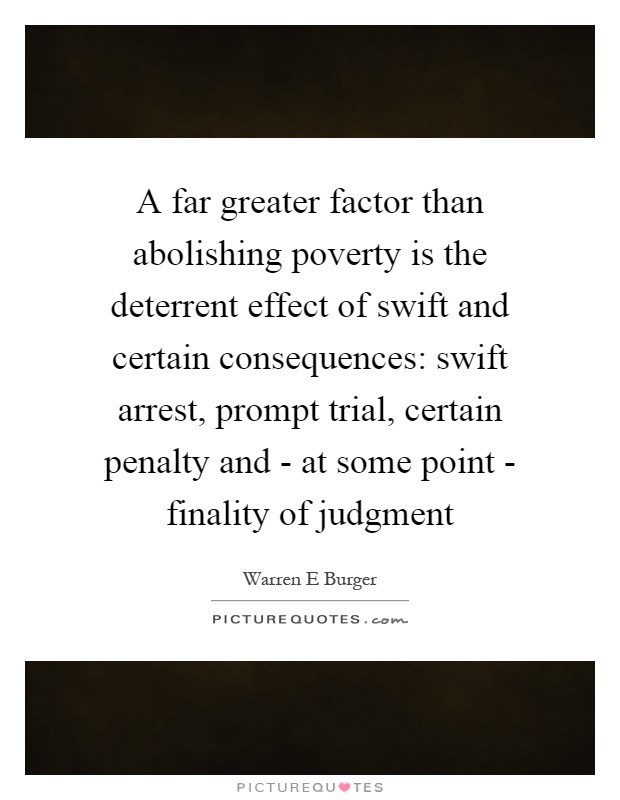 A far greater factor than abolishing poverty is the deterrent effect of swift and certain consequences: swift arrest, prompt trial, certain penalty and - at some point - finality of judgment Picture Quote #1