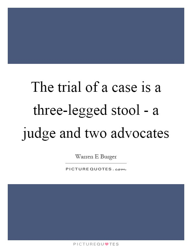 The trial of a case is a three-legged stool - a judge and two advocates Picture Quote #1