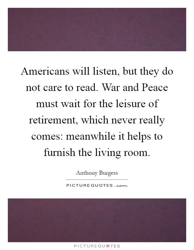 Americans will listen, but they do not care to read. War and Peace must wait for the leisure of retirement, which never really comes: meanwhile it helps to furnish the living room Picture Quote #1