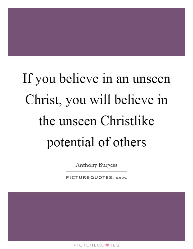 If you believe in an unseen Christ, you will believe in the unseen Christlike potential of others Picture Quote #1