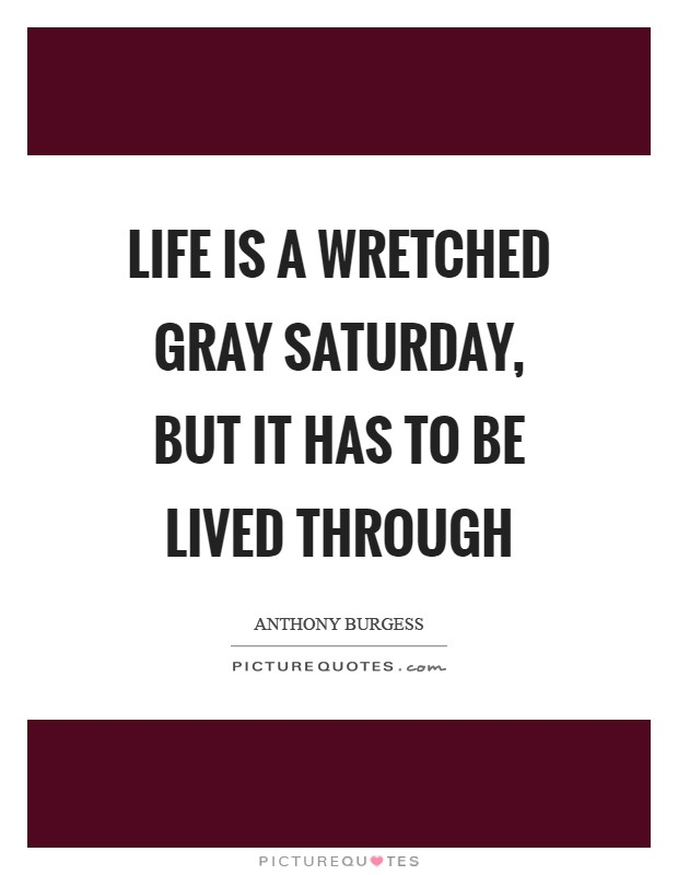 Life is a wretched gray Saturday, but it has to be lived through Picture Quote #1