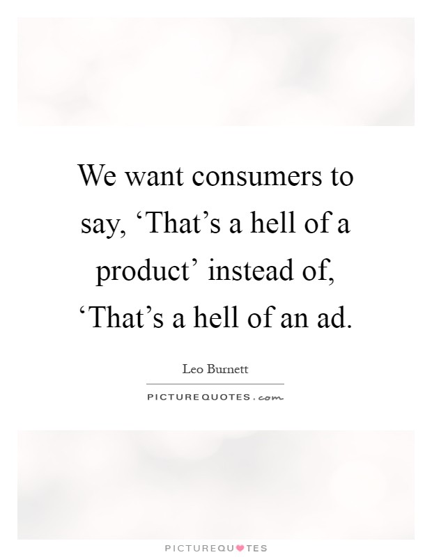 We want consumers to say, 'That's a hell of a product' instead of, 'That's a hell of an ad Picture Quote #1
