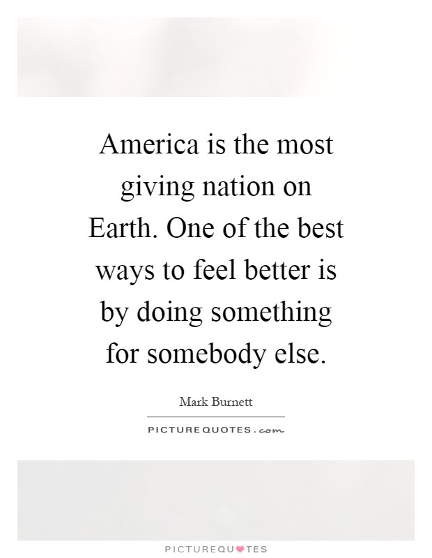 America is the most giving nation on Earth. One of the best ways to feel better is by doing something for somebody else Picture Quote #1