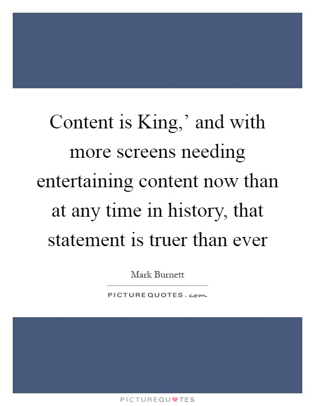 Content is King,' and with more screens needing entertaining content now than at any time in history, that statement is truer than ever Picture Quote #1