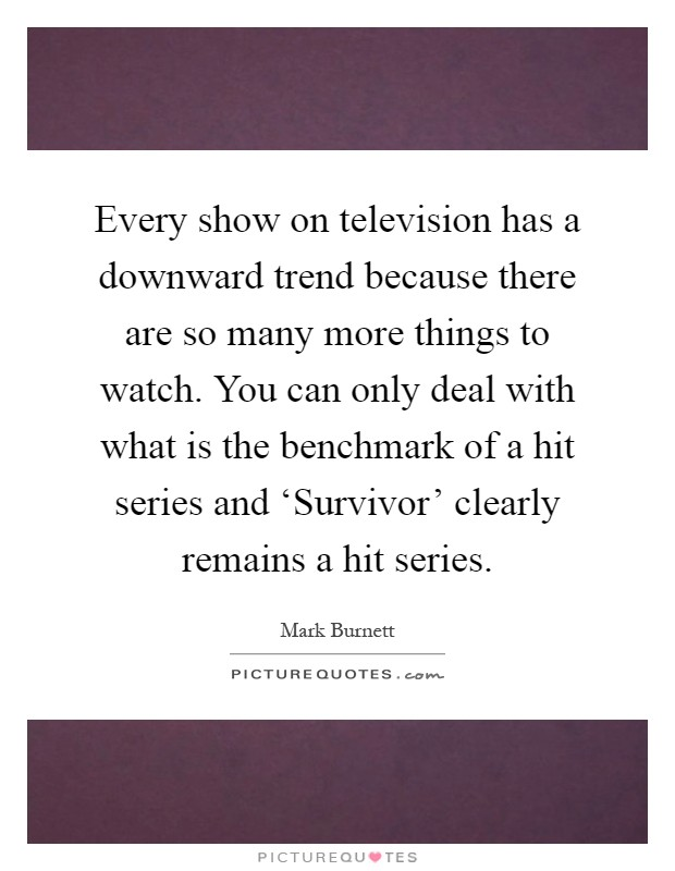 Every show on television has a downward trend because there are so many more things to watch. You can only deal with what is the benchmark of a hit series and 'Survivor' clearly remains a hit series Picture Quote #1