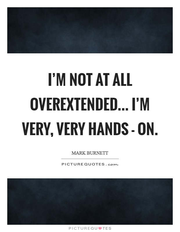 I'm not at all overextended... I'm very, very hands - on Picture Quote #1