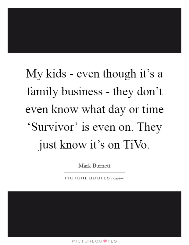 My kids - even though it's a family business - they don't even know what day or time 'Survivor' is even on. They just know it's on TiVo Picture Quote #1