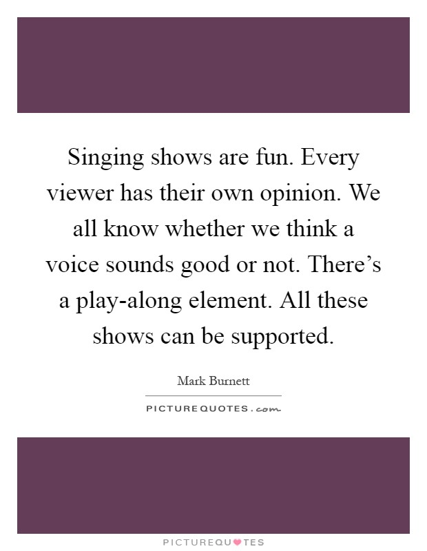 Singing shows are fun. Every viewer has their own opinion. We all know whether we think a voice sounds good or not. There's a play-along element. All these shows can be supported Picture Quote #1
