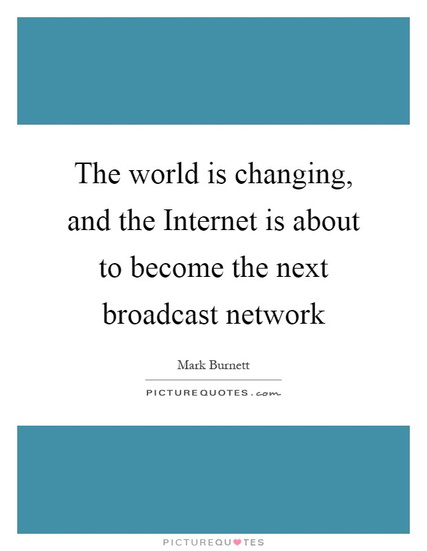 The world is changing, and the Internet is about to become the next broadcast network Picture Quote #1