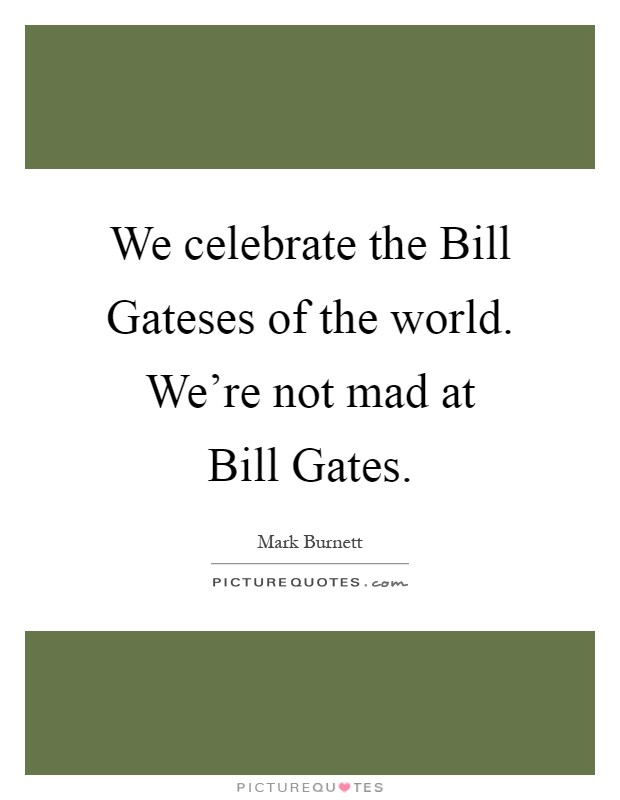 We celebrate the Bill Gateses of the world. We're not mad at Bill Gates Picture Quote #1