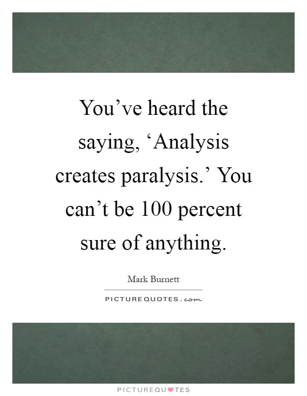 You've heard the saying, 'Analysis creates paralysis.' You can't be 100 percent sure of anything Picture Quote #1