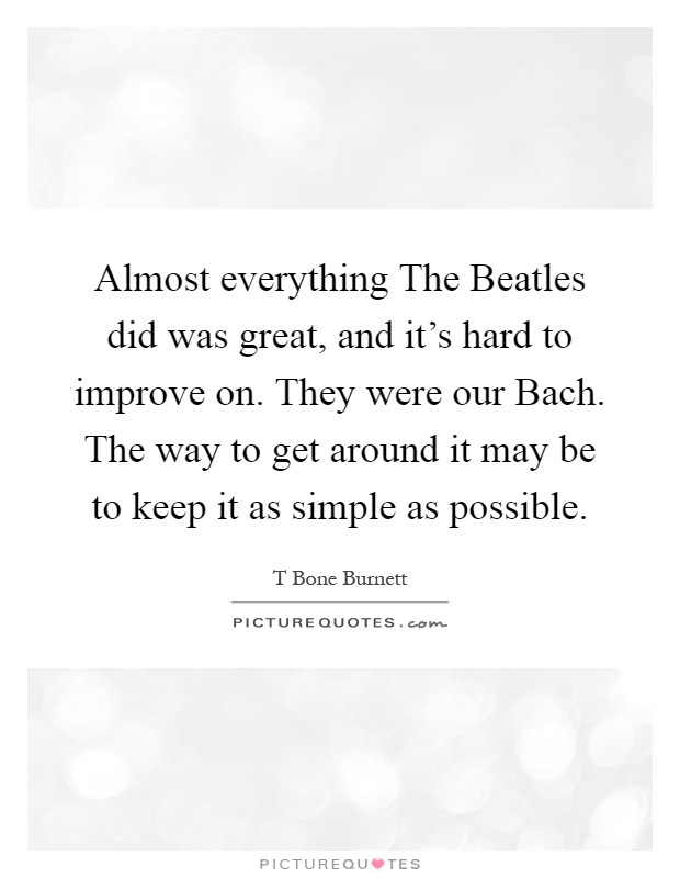 Almost everything The Beatles did was great, and it's hard to improve on. They were our Bach. The way to get around it may be to keep it as simple as possible Picture Quote #1
