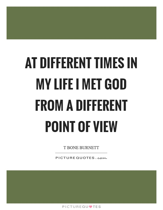 At different times in my life I met God from a different point of view Picture Quote #1