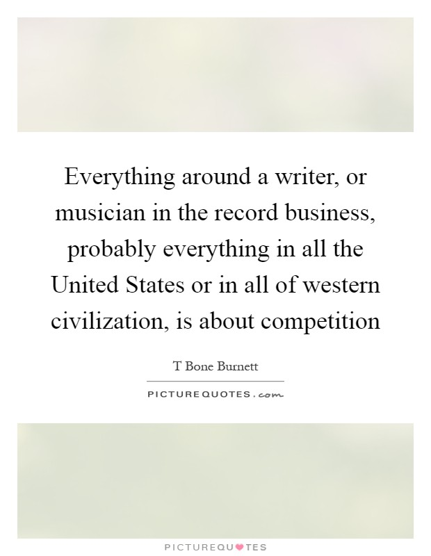 Everything around a writer, or musician in the record business, probably everything in all the United States or in all of western civilization, is about competition Picture Quote #1