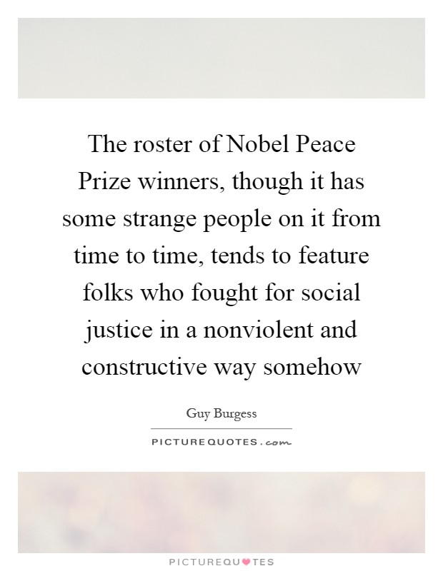 The roster of Nobel Peace Prize winners, though it has some strange people on it from time to time, tends to feature folks who fought for social justice in a nonviolent and constructive way somehow Picture Quote #1
