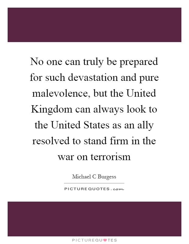 No one can truly be prepared for such devastation and pure malevolence, but the United Kingdom can always look to the United States as an ally resolved to stand firm in the war on terrorism Picture Quote #1