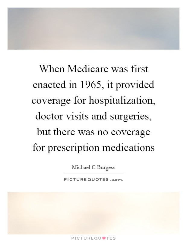 When Medicare was first enacted in 1965, it provided coverage for hospitalization, doctor visits and surgeries, but there was no coverage for prescription medications Picture Quote #1