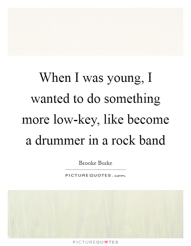 When I was young, I wanted to do something more low-key, like become a drummer in a rock band Picture Quote #1