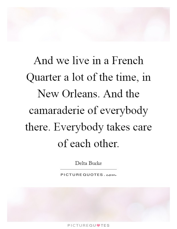 And we live in a French Quarter a lot of the time, in New Orleans. And the camaraderie of everybody there. Everybody takes care of each other Picture Quote #1