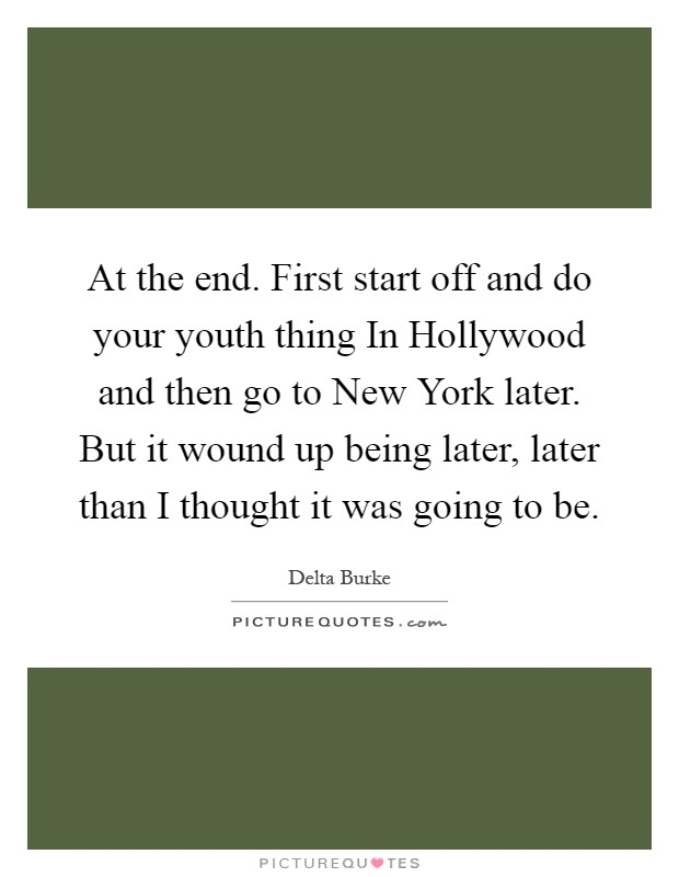 At the end. First start off and do your youth thing In Hollywood and then go to New York later. But it wound up being later, later than I thought it was going to be Picture Quote #1