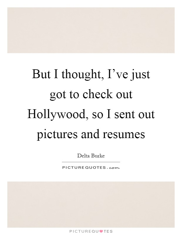 But I thought, I've just got to check out Hollywood, so I sent out pictures and resumes Picture Quote #1