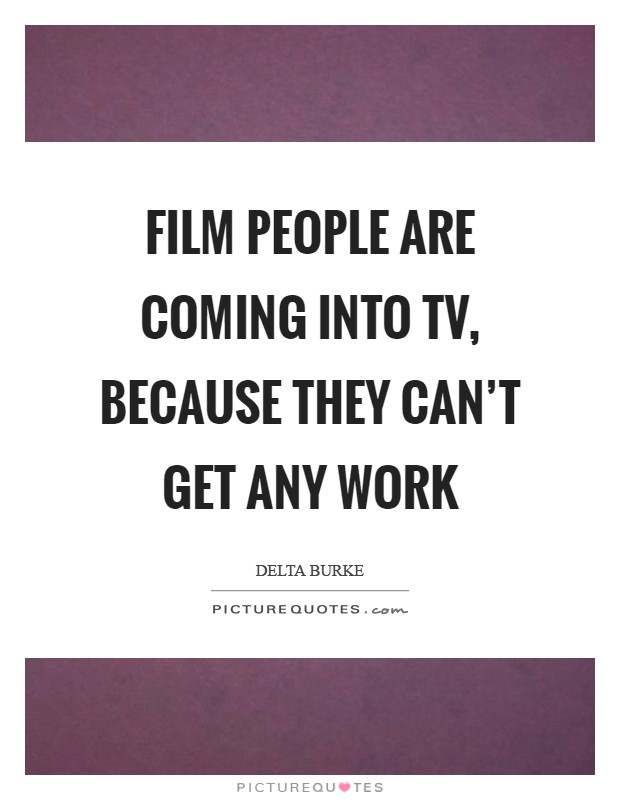 Film people are coming into TV, because they can't get any work Picture Quote #1