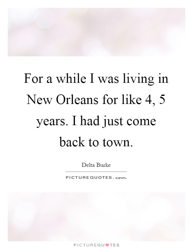 For a while I was living in New Orleans for like 4, 5 years. I had just come back to town Picture Quote #1