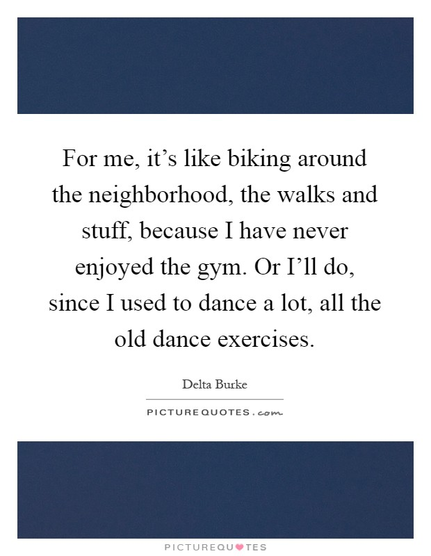 For me, it's like biking around the neighborhood, the walks and stuff, because I have never enjoyed the gym. Or I'll do, since I used to dance a lot, all the old dance exercises Picture Quote #1
