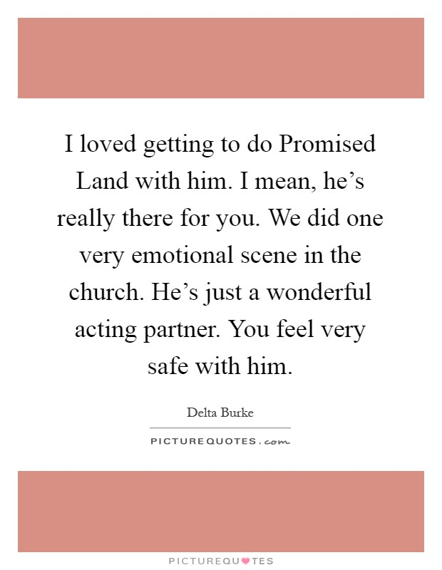 I loved getting to do Promised Land with him. I mean, he's really there for you. We did one very emotional scene in the church. He's just a wonderful acting partner. You feel very safe with him Picture Quote #1