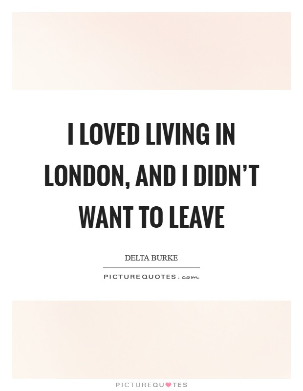 I loved living in London, and I didn't want to leave Picture Quote #1