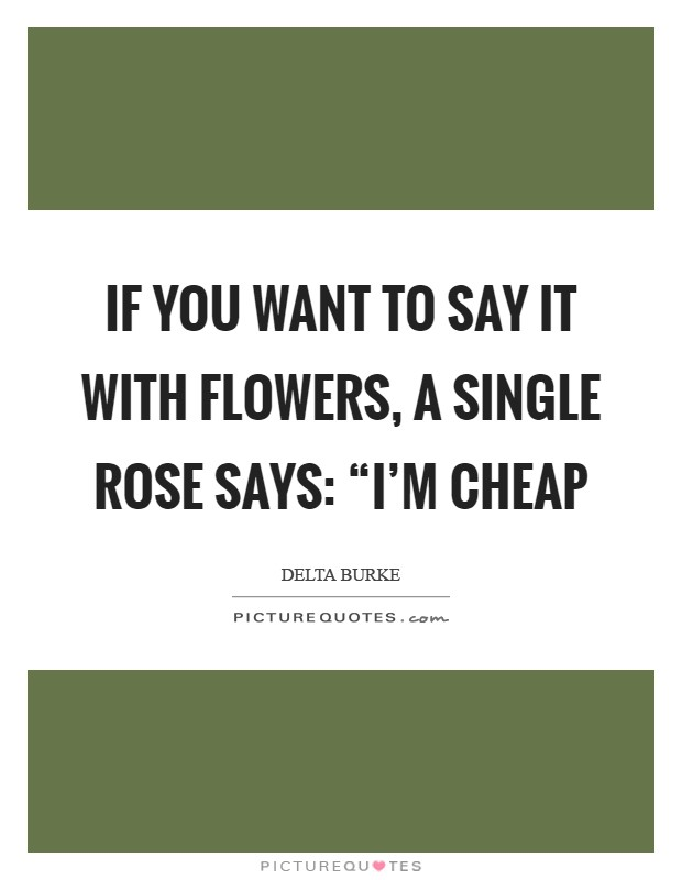 "If you want to say it with flowers, a single rose says: ""I'm cheap Picture Quote #1"