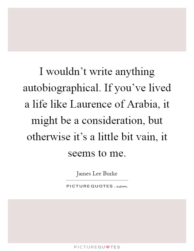 I wouldn't write anything autobiographical. If you've lived a life like Laurence of Arabia, it might be a consideration, but otherwise it's a little bit vain, it seems to me Picture Quote #1