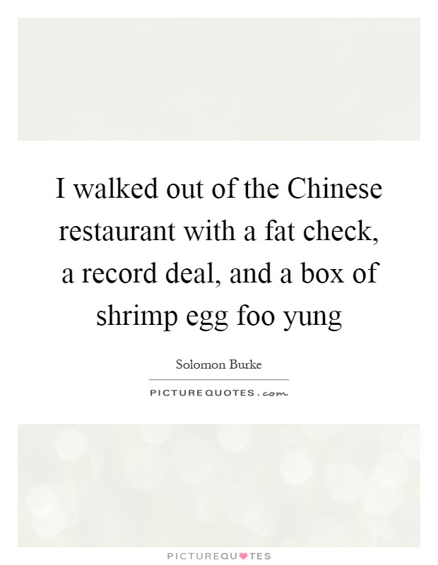 I walked out of the Chinese restaurant with a fat check, a record deal, and a box of shrimp egg foo yung Picture Quote #1