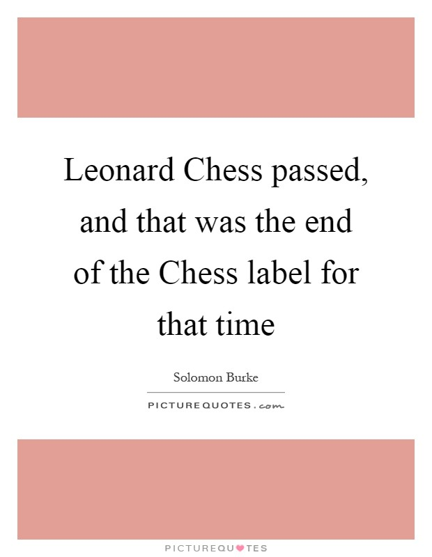 Leonard Chess passed, and that was the end of the Chess label for that time Picture Quote #1