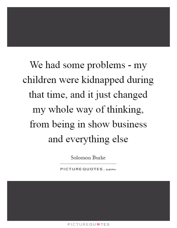 We had some problems - my children were kidnapped during that time, and it just changed my whole way of thinking, from being in show business and everything else Picture Quote #1