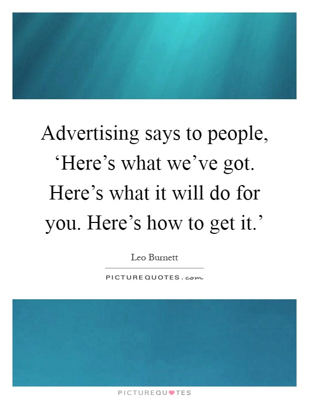 Advertising says to people, 'Here's what we've got. Here's what it will do for you. Here's how to get it.' Picture Quote #1
