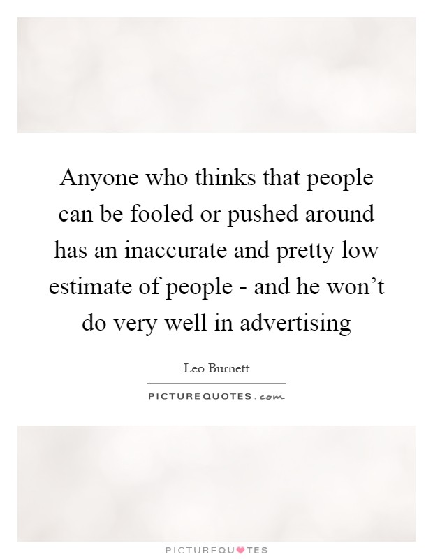Anyone who thinks that people can be fooled or pushed around has an inaccurate and pretty low estimate of people - and he won't do very well in advertising Picture Quote #1