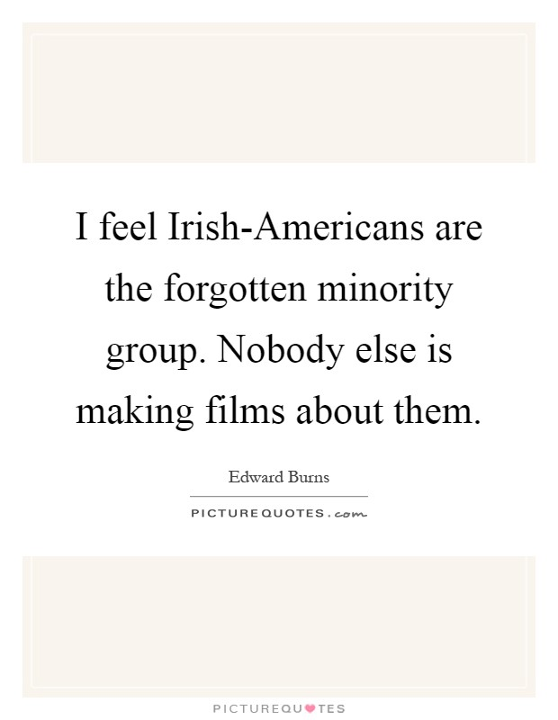 I feel Irish-Americans are the forgotten minority group. Nobody else is making films about them Picture Quote #1