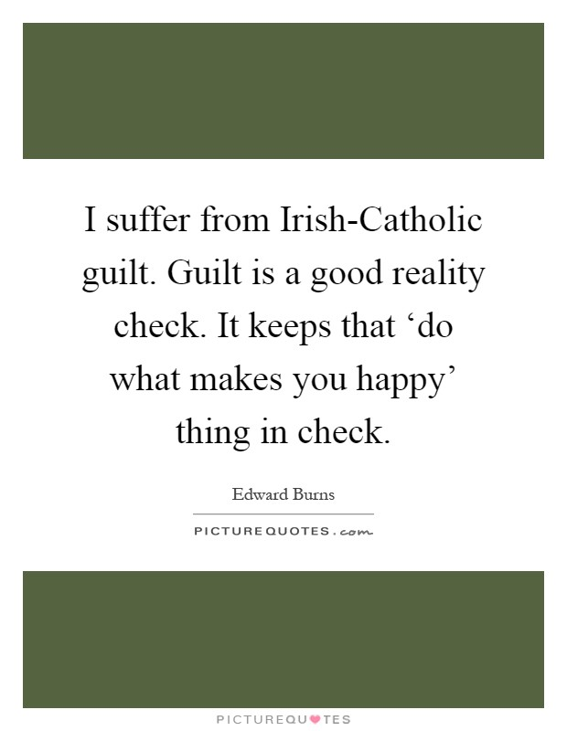 I suffer from Irish-Catholic guilt. Guilt is a good reality check. It keeps that 'do what makes you happy' thing in check Picture Quote #1