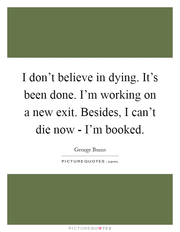 I don't believe in dying. It's been done. I'm working on a new exit. Besides, I can't die now - I'm booked Picture Quote #1