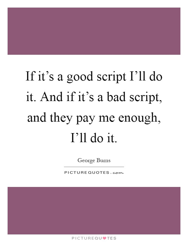 If it's a good script I'll do it. And if it's a bad script, and they pay me enough, I'll do it Picture Quote #1