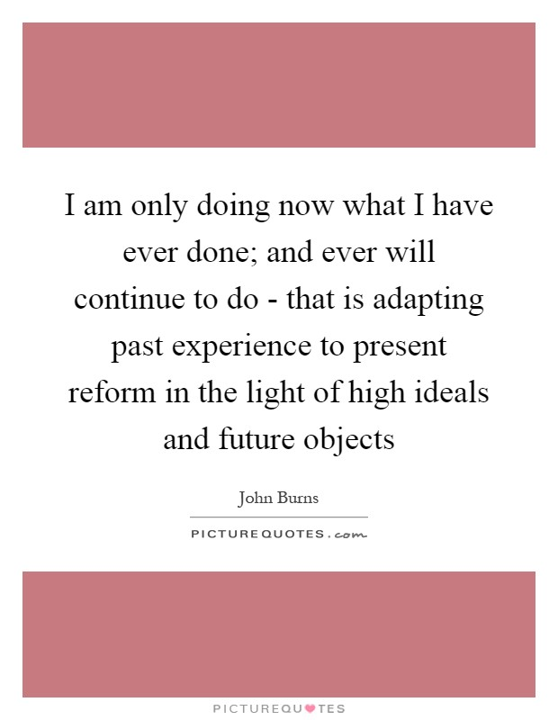 I am only doing now what I have ever done; and ever will continue to do - that is adapting past experience to present reform in the light of high ideals and future objects Picture Quote #1